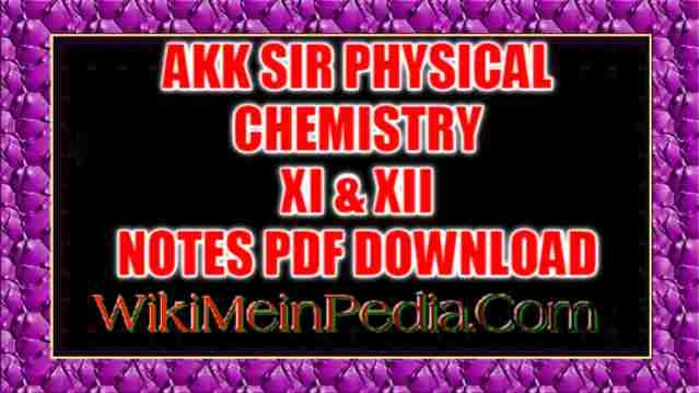 AKK SIR PHYSICAL CHEMISTRY XI & XII NOTES PDF DOWNLOAD